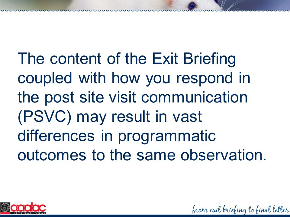 The content of the Exit Briefing coupled with how you respond in the post site visit communication (PSVC) may result in vast differences in programmatic outcomes to the same observation.