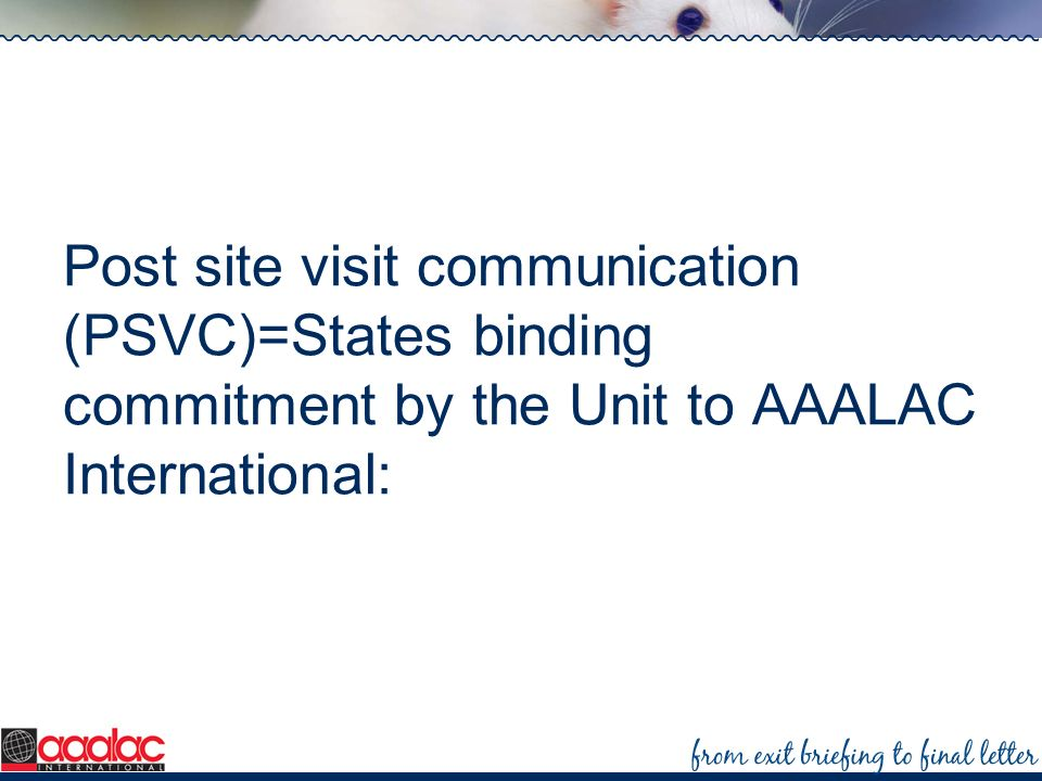 Post site visit communication (PSVC)=States binding commitment by the Unit to AAALAC International: