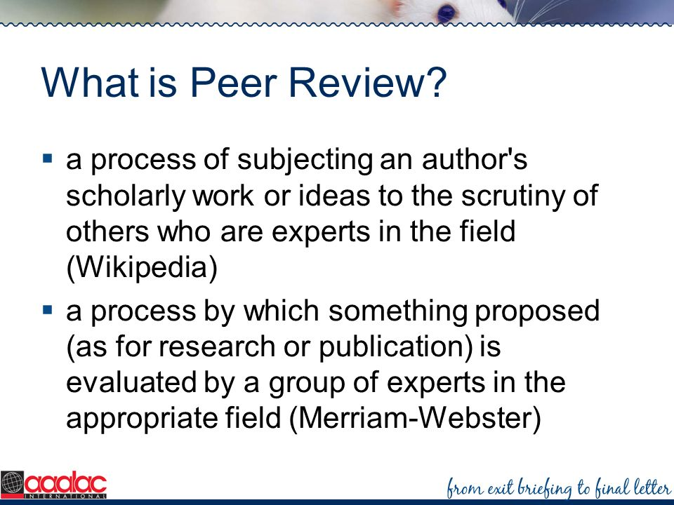 What is Peer Review a process of subjecting an author s scholarly work or ideas to the scrutiny of others who are experts in the field (Wikipedia)