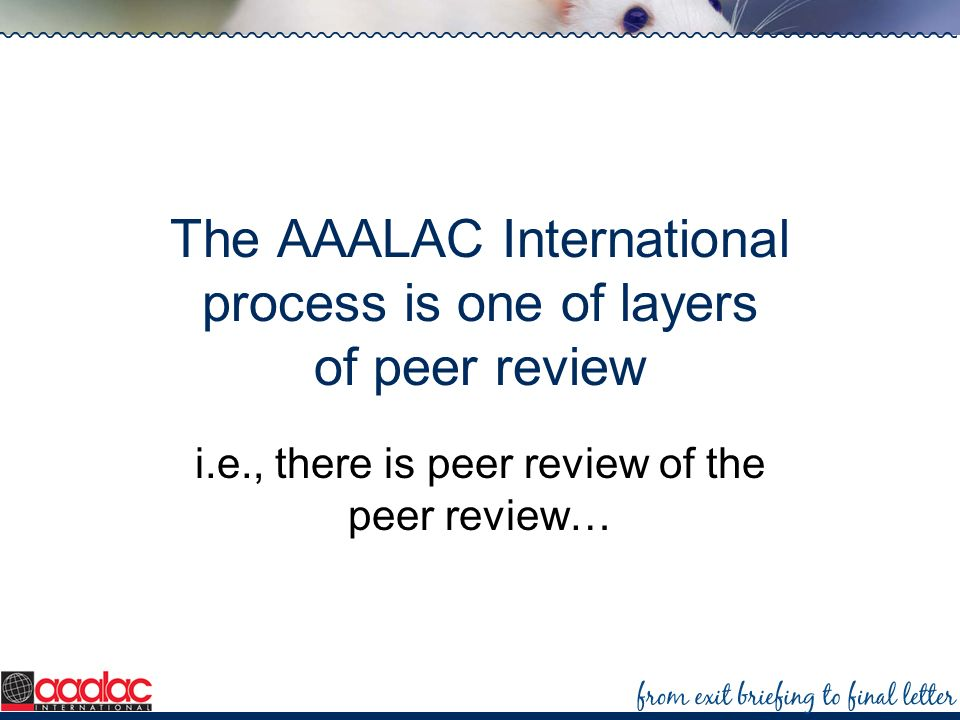 The AAALAC International process is one of layers of peer review