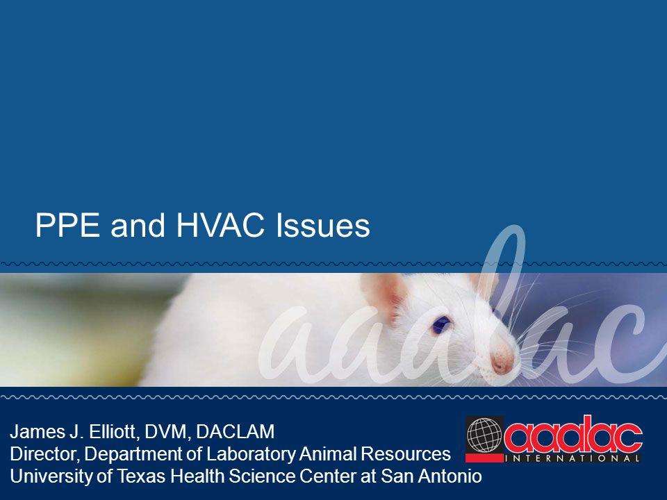 PPE and HVAC Issues James J. Elliott, DVM, DACLAM