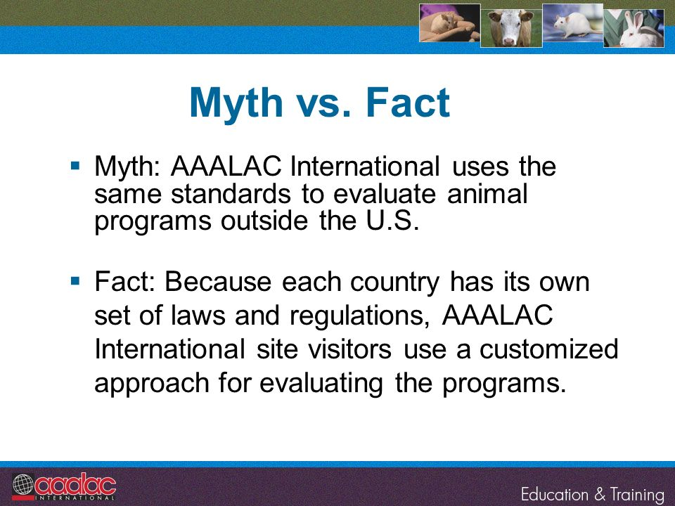 Myth vs. Fact Myth: AAALAC International uses the same standards to evaluate animal programs outside the U.S.