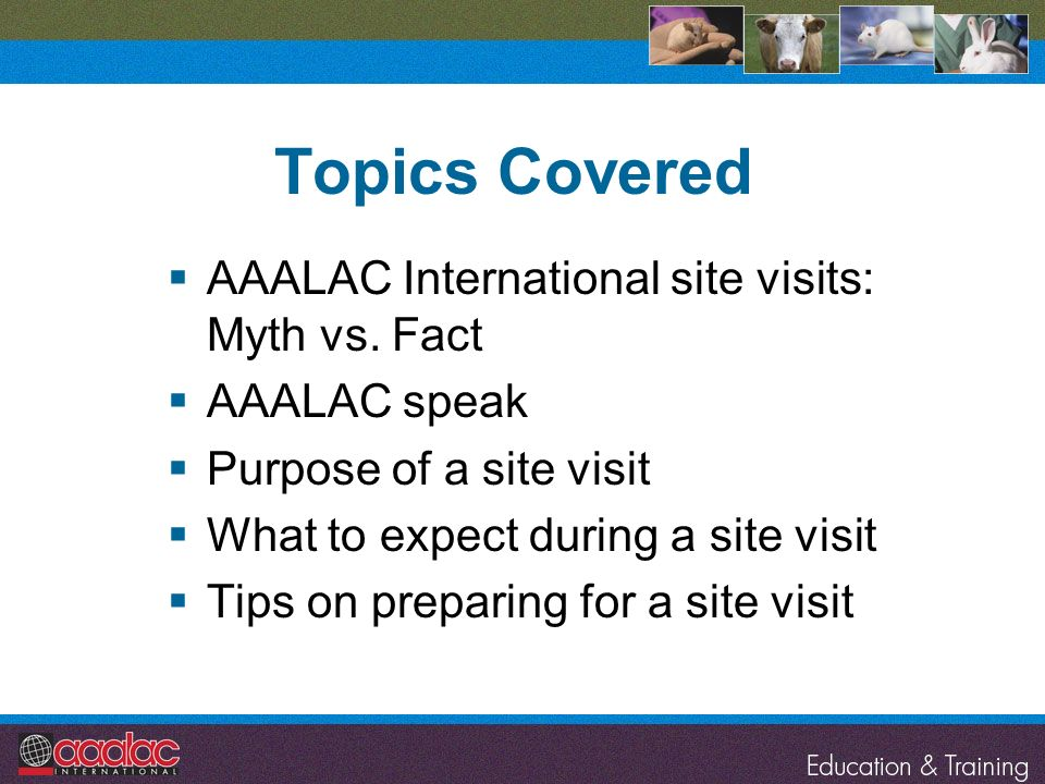 Topics Covered AAALAC International site visits: Myth vs. Fact