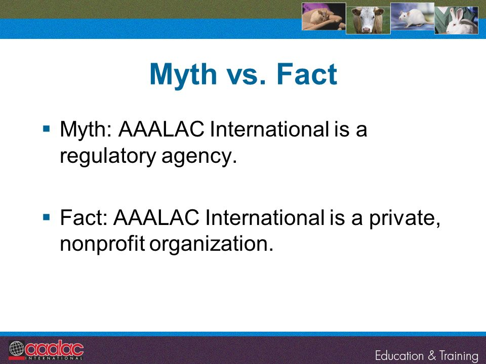 Myth vs. Fact Myth: AAALAC International is a regulatory agency.