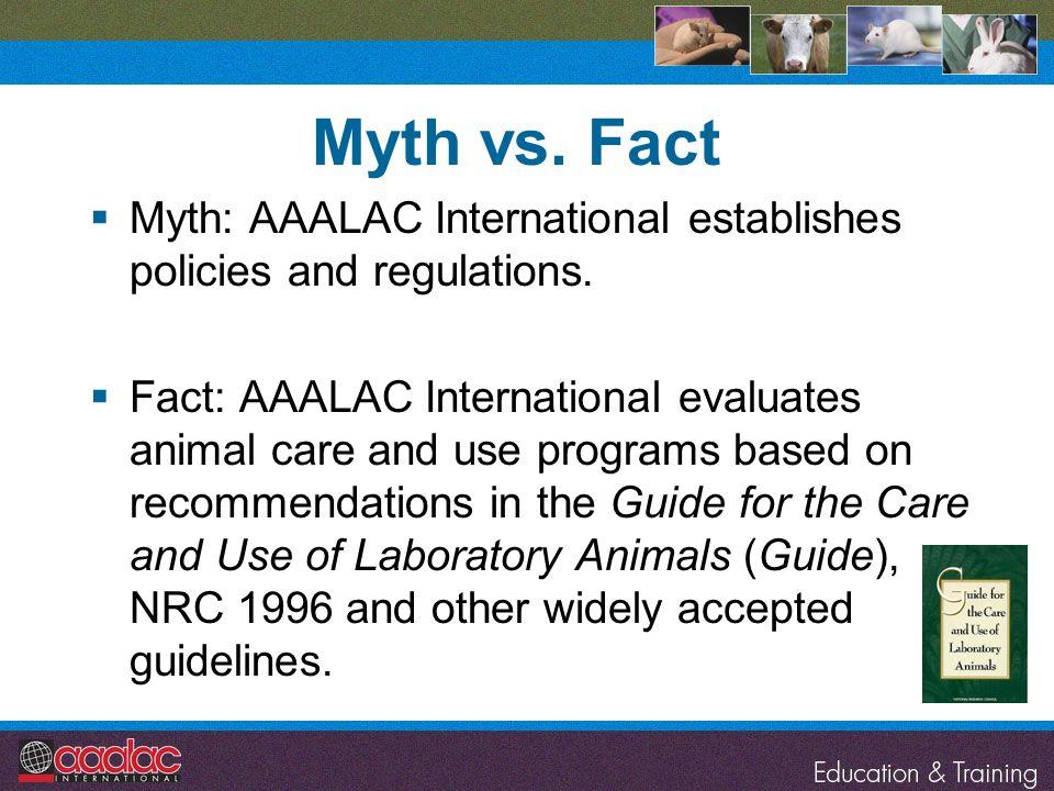 Myth vs. Fact Myth: AAALAC International establishes policies and regulations.
