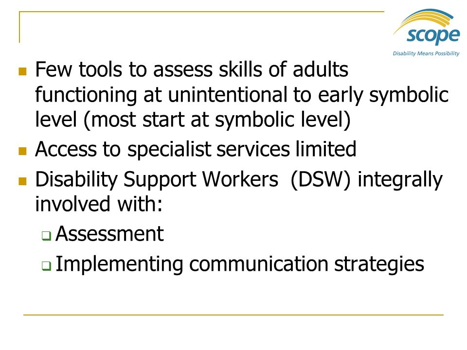 Few tools to assess skills of adults functioning at unintentional to early symbolic level (most start at symbolic level)