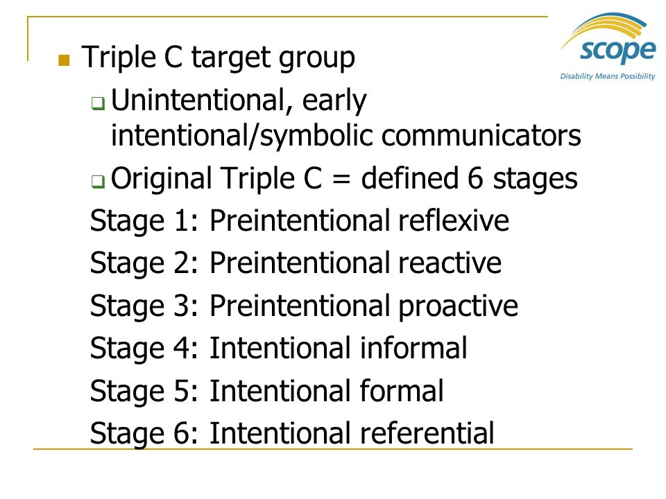 Triple C target group Unintentional, early intentional/symbolic communicators. Original Triple C = defined 6 stages.