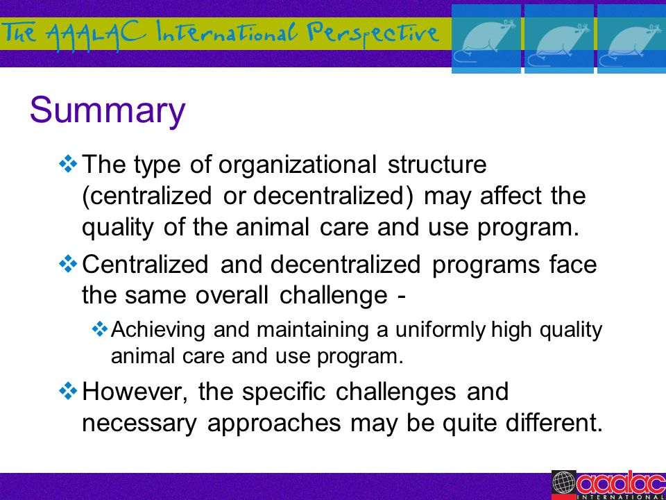 Summary The type of organizational structure (centralized or decentralized) may affect the quality of the animal care and use program.