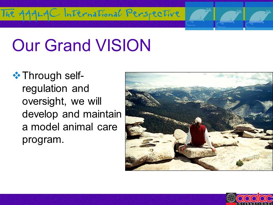 Our Grand VISION Through self-regulation and oversight, we will develop and maintain a model animal care program.