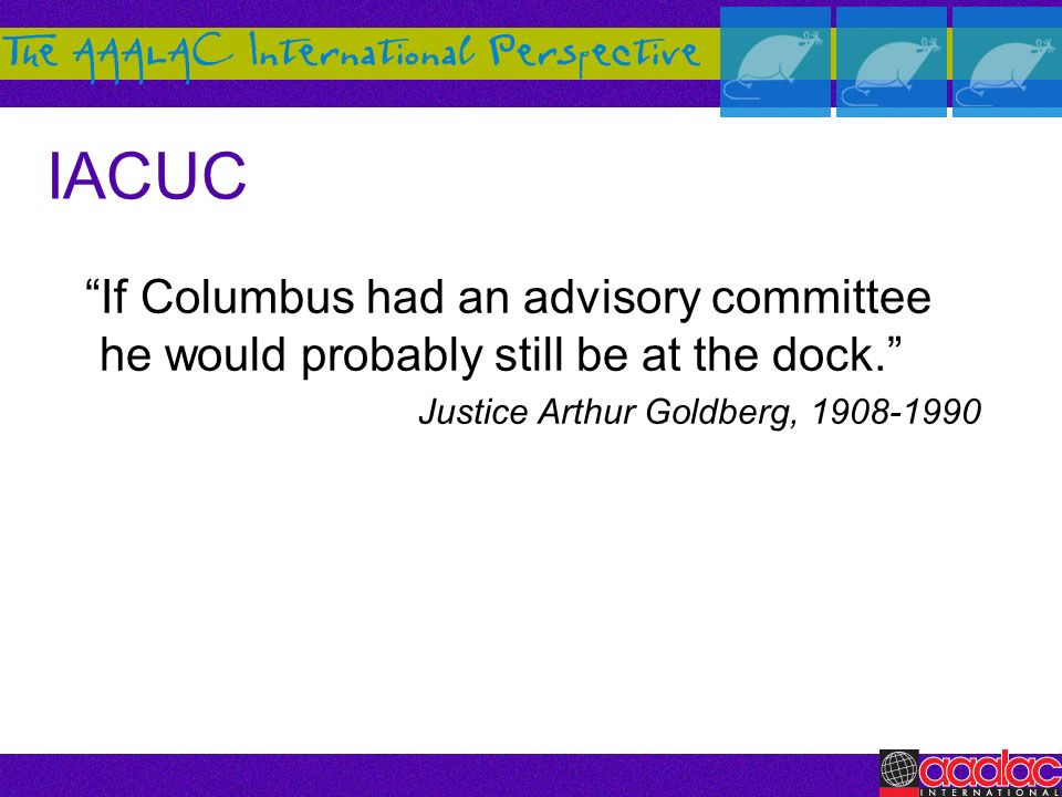 IACUC If Columbus had an advisory committee he would probably still be at the dock. Justice Arthur Goldberg,