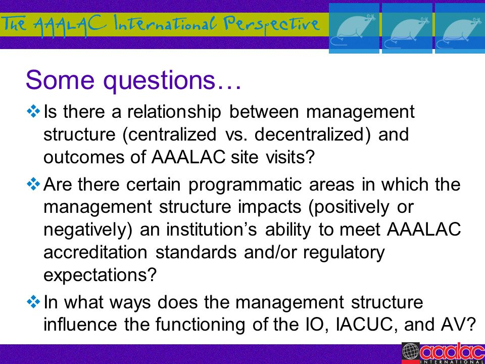 Some questions… Is there a relationship between management structure (centralized vs. decentralized) and outcomes of AAALAC site visits