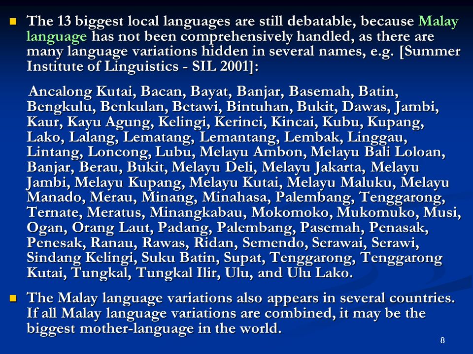 The 13 biggest local languages are still debatable, because Malay language has not been comprehensively handled, as there are many language variations hidden in several names, e.g. [Summer Institute of Linguistics - SIL 2001]: