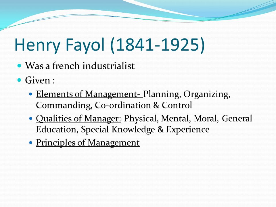 Henry Fayol (1841-1925) Was a french industrialist Given :