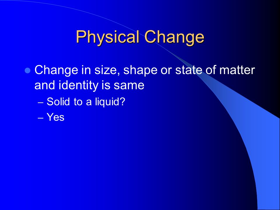 Physical Change Change in size, shape or state of matter and identity is same.