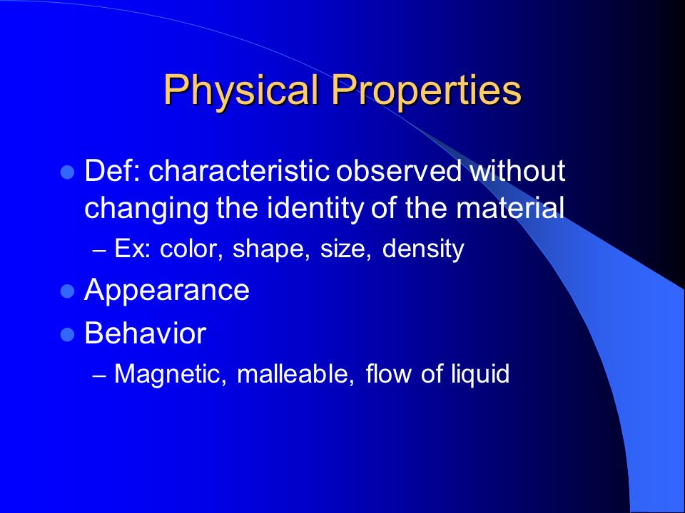 Physical Properties Def: characteristic observed without changing the identity of the material. Ex: color, shape, size, density.