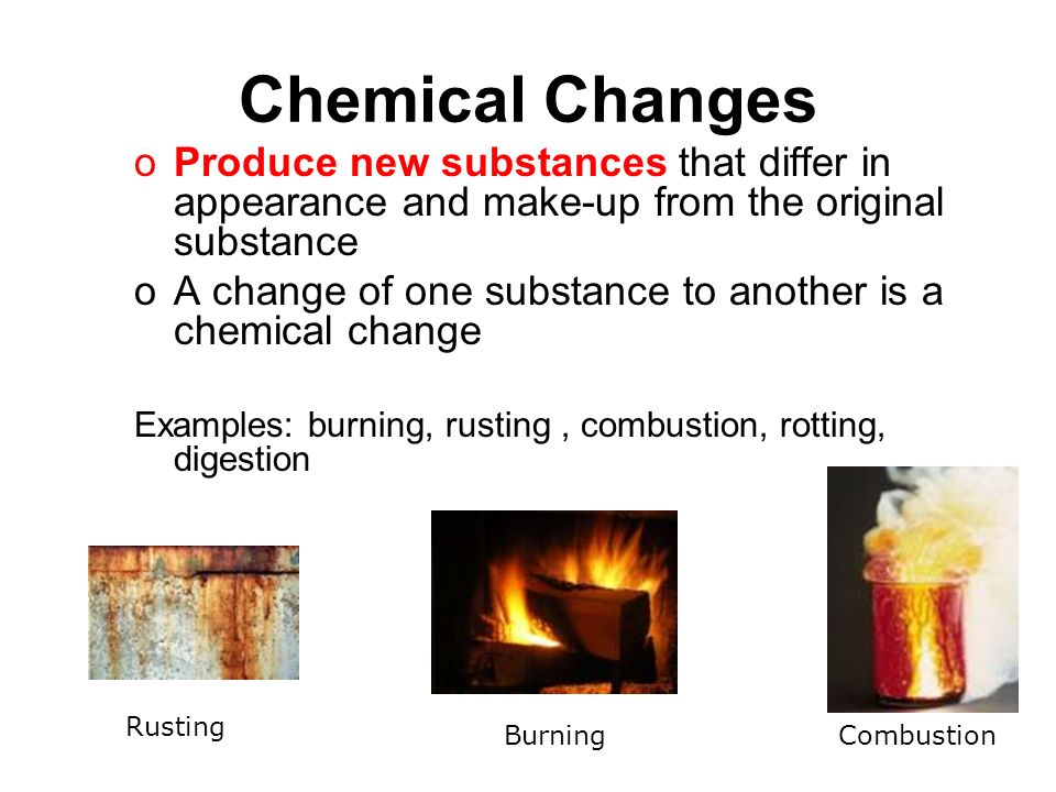 http://slideplayer.com/7015485/24/images/32/Chemical+Changes+Produce+new+substances+that+differ+in+appearance+and+make-up+from+the+original+substance..jpg