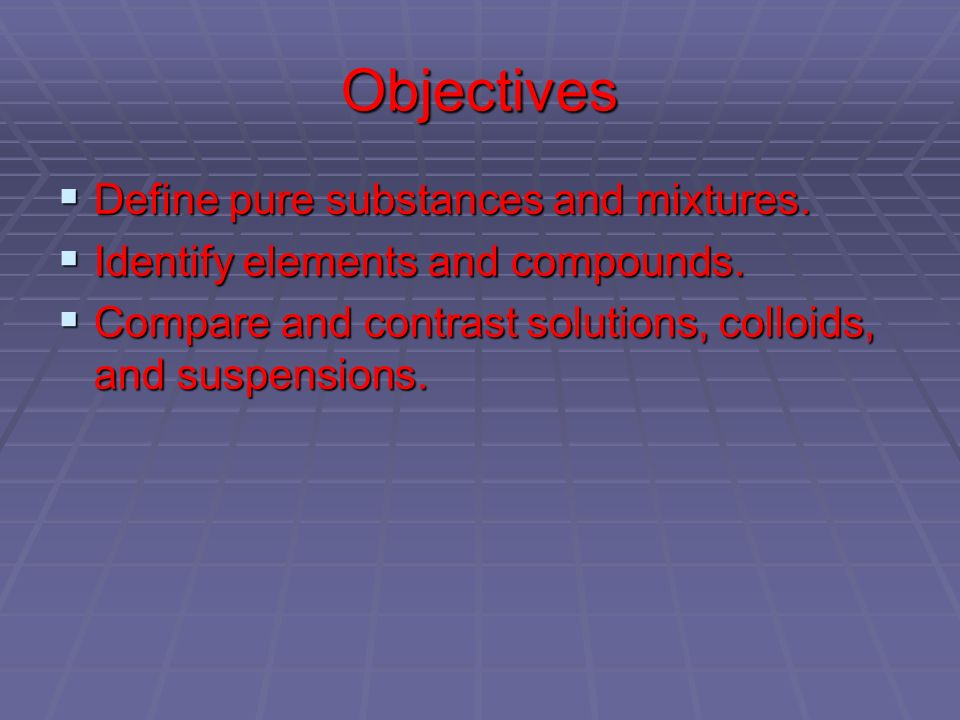 Objectives Define pure substances and mixtures.