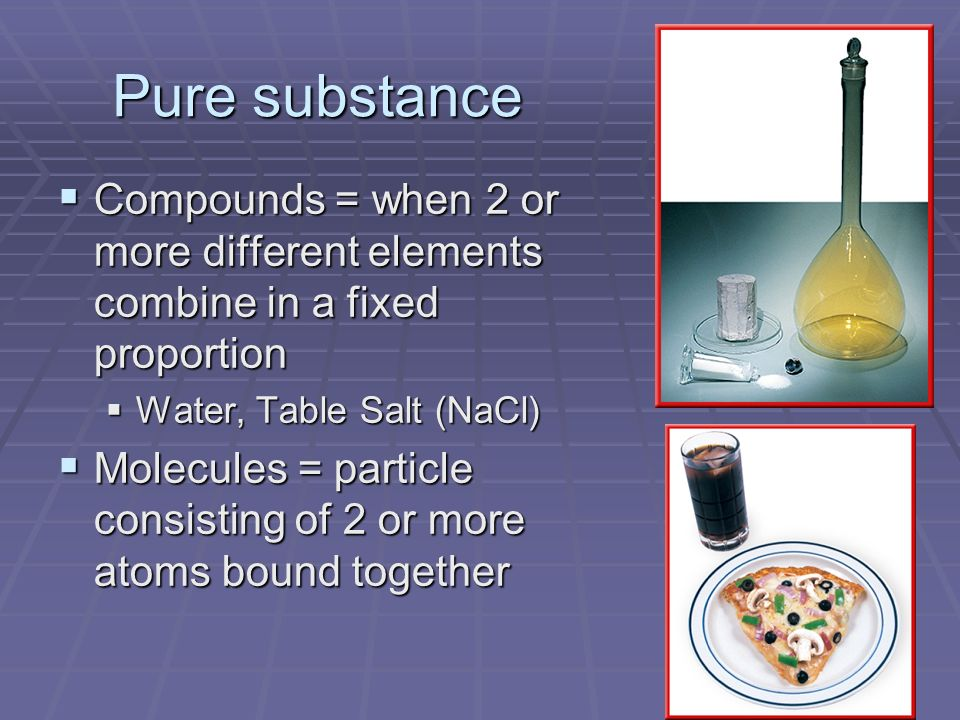 Pure substance Compounds = when 2 or more different elements combine in a fixed proportion. Water, Table Salt (NaCl)