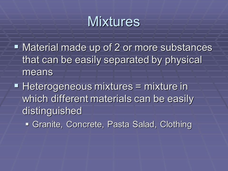 Mixtures Material made up of 2 or more substances that can be easily separated by physical means.