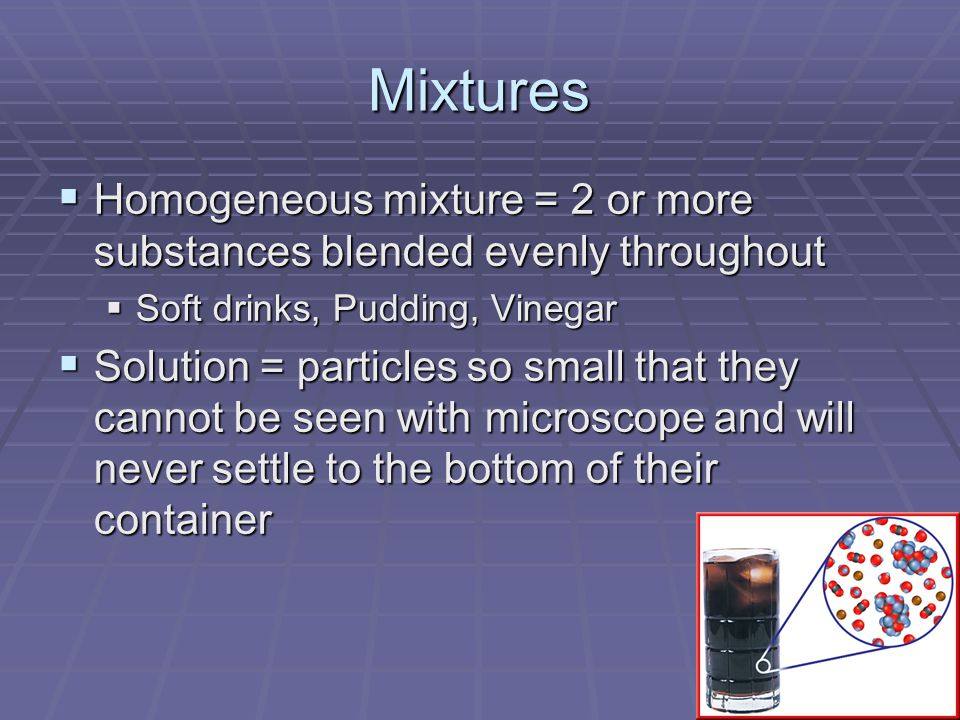 Mixtures Homogeneous mixture = 2 or more substances blended evenly throughout. Soft drinks, Pudding, Vinegar.