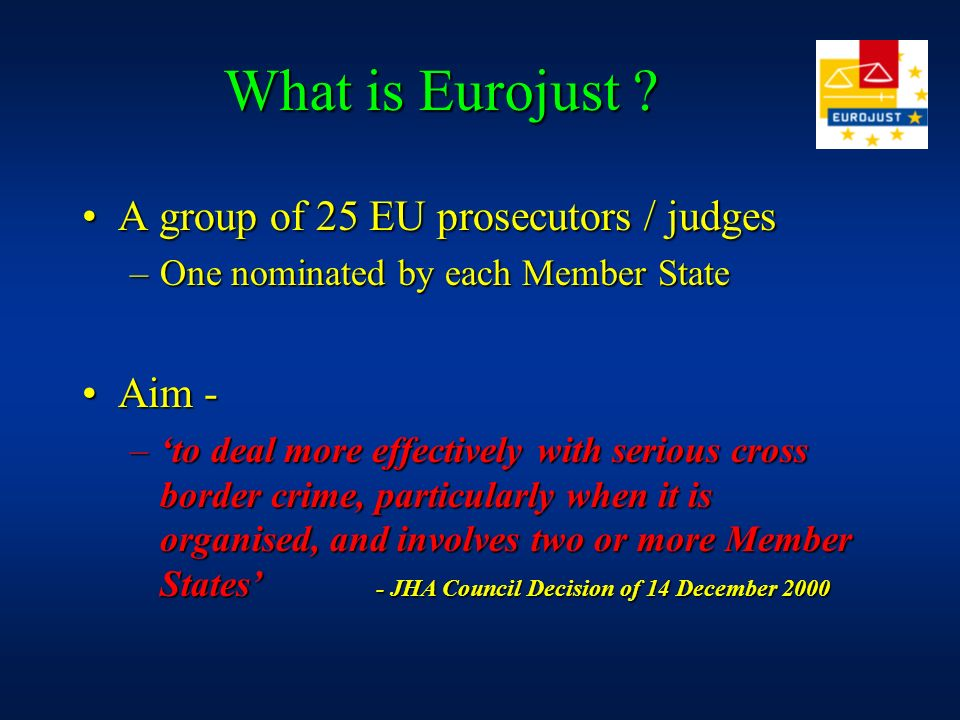 What is Eurojust A group of 25 EU prosecutors / judges Aim -