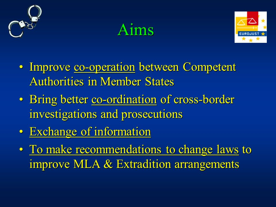 Aims Improve co-operation between Competent Authorities in Member States. Bring better co-ordination of cross-border investigations and prosecutions.