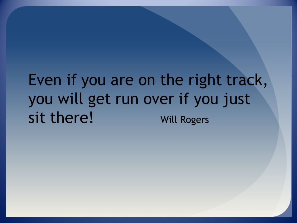 Even if you are on the right track, you will get run over if you just sit there! Will Rogers