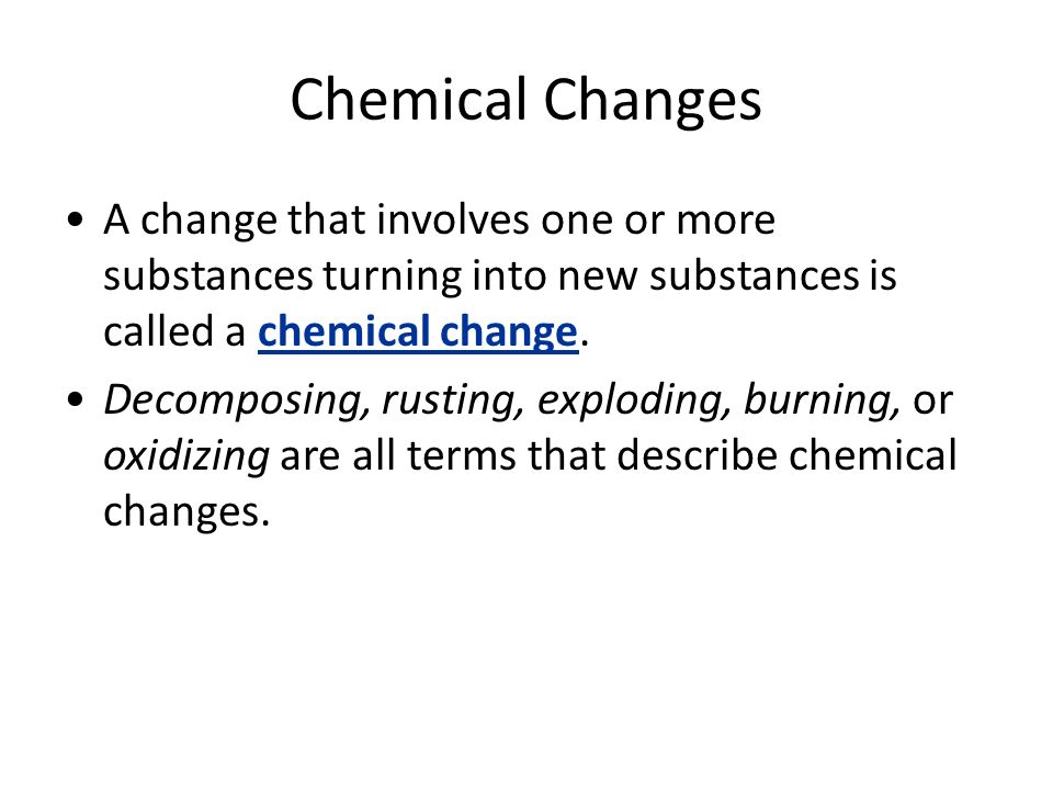 Chemical Changes A change that involves one or more substances turning into new substances is called a chemical change.