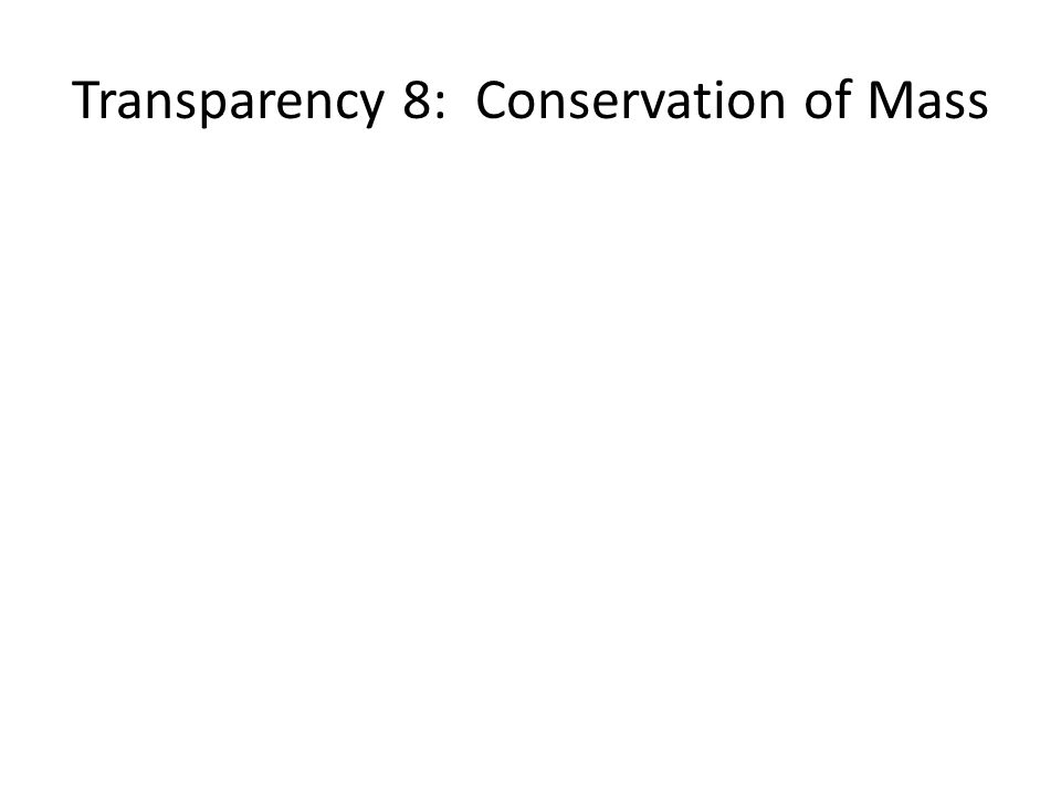 Transparency 8: Conservation of Mass