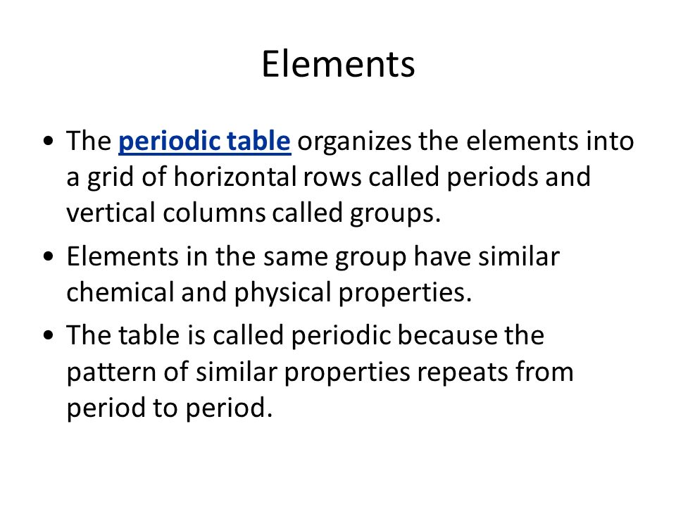 Elements The periodic table organizes the elements into a grid of horizontal rows called periods and vertical columns called groups.