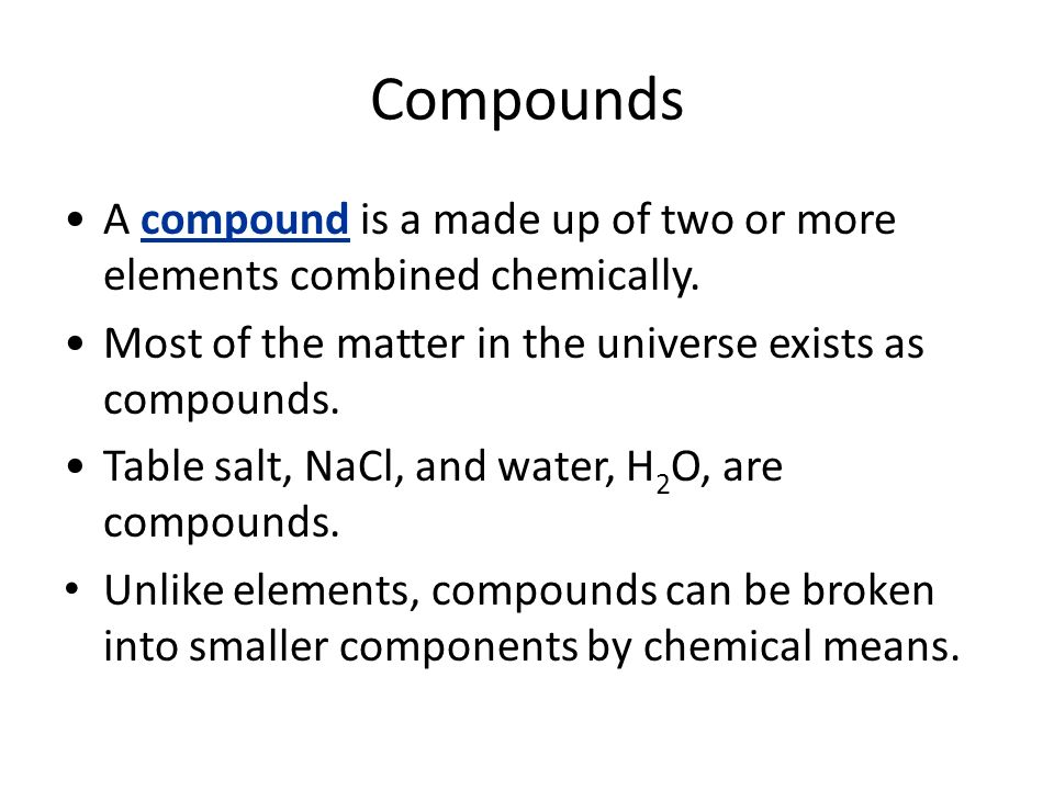Compounds A compound is a made up of two or more elements combined chemically. Most of the matter in the universe exists as compounds.
