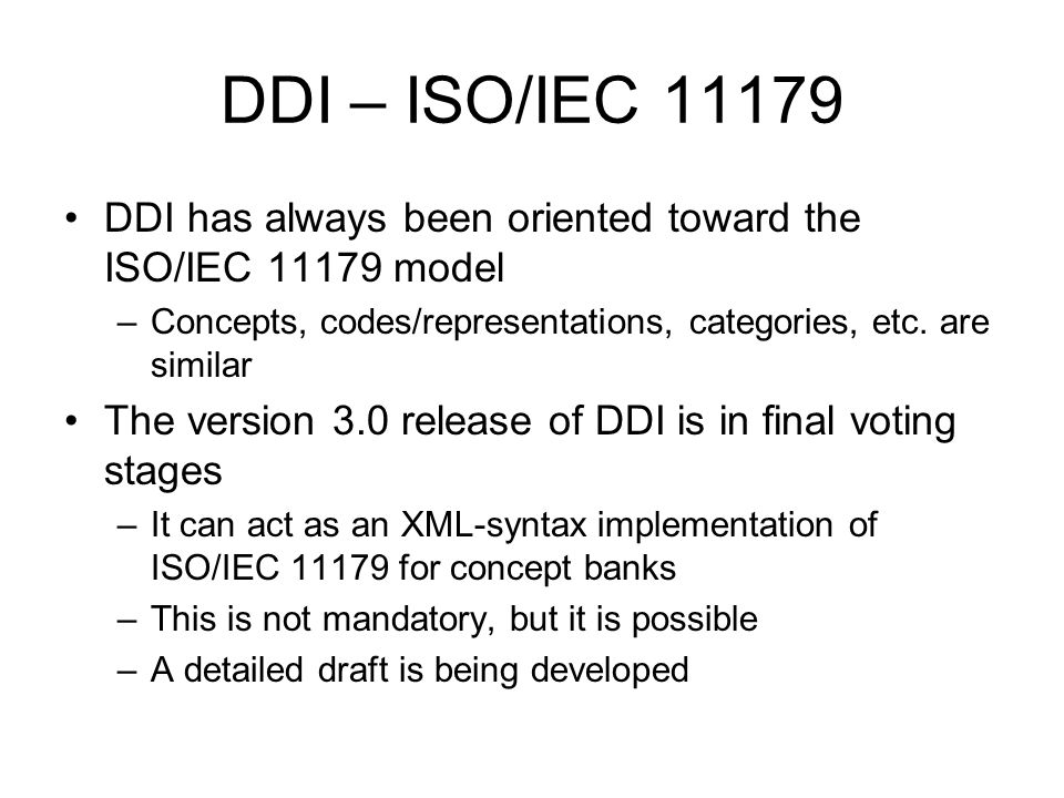 DDI – ISO/IEC 11179 DDI has always been oriented toward the ISO/IEC 11179 model. Concepts, codes/representations, categories, etc. are similar.