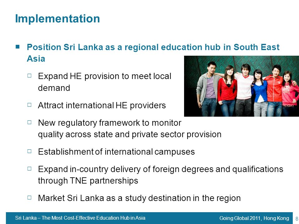 Implementation Position Sri Lanka as a regional education hub in South East Asia. Expand HE provision to meet local demand.