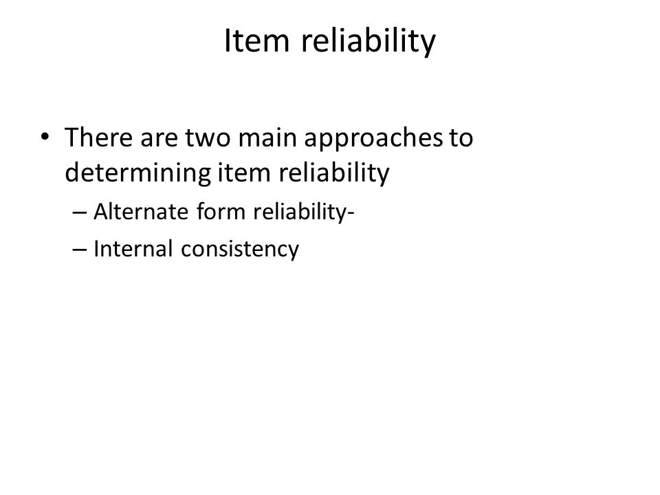 Item reliability There are two main approaches to determining item reliability. Alternate form reliability-