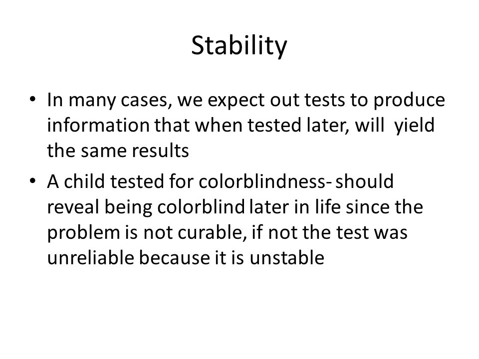Stability In many cases, we expect out tests to produce information that when tested later, will yield the same results.