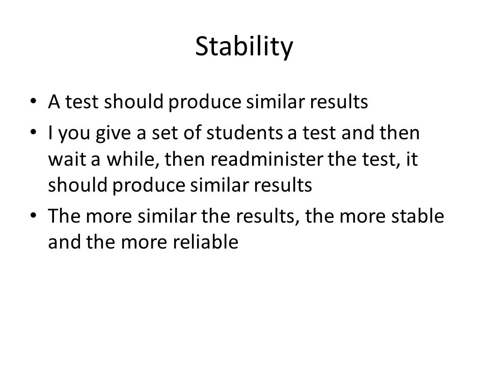 Stability A test should produce similar results