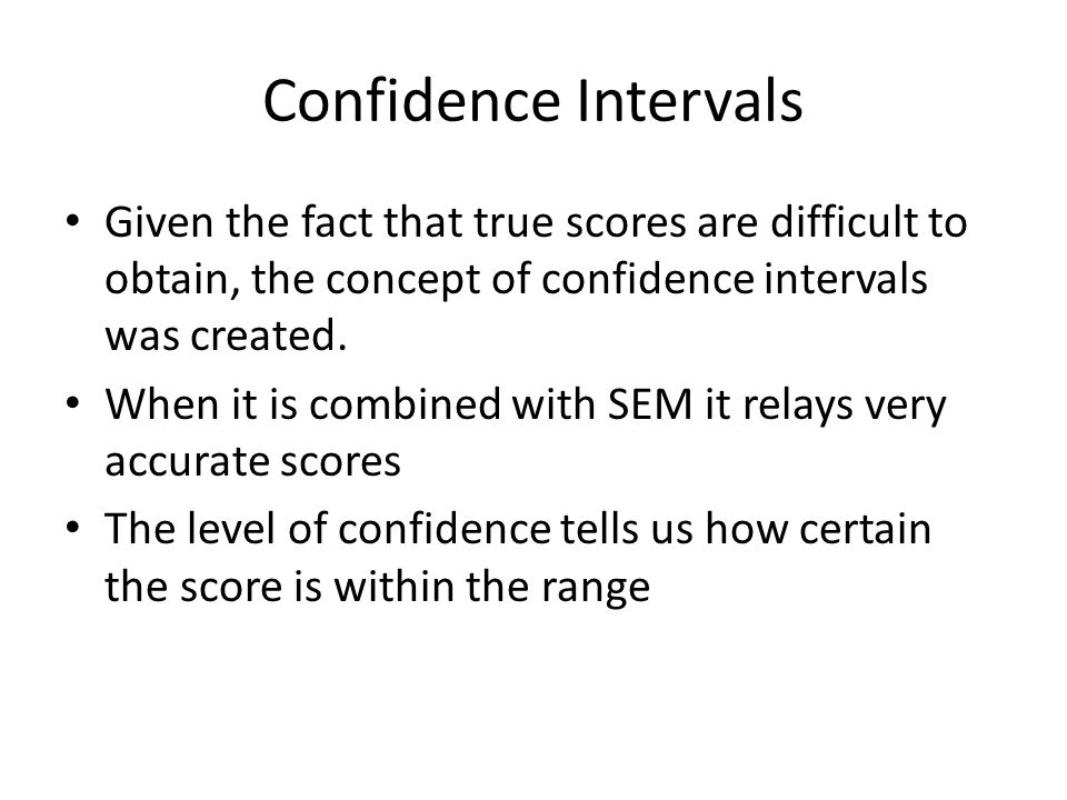 Confidence Intervals Given the fact that true scores are difficult to obtain, the concept of confidence intervals was created.