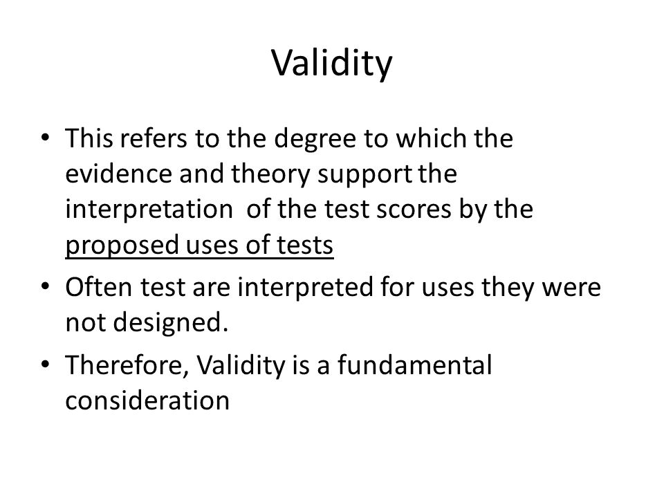 Validity This refers to the degree to which the evidence and theory support the interpretation of the test scores by the proposed uses of tests.