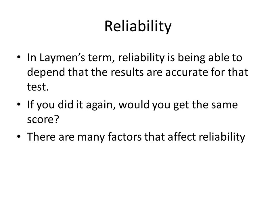 Reliability In Laymen's term, reliability is being able to depend that the results are accurate for that test.