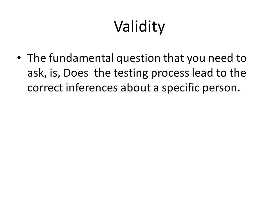 Validity The fundamental question that you need to ask, is, Does the testing process lead to the correct inferences about a specific person.