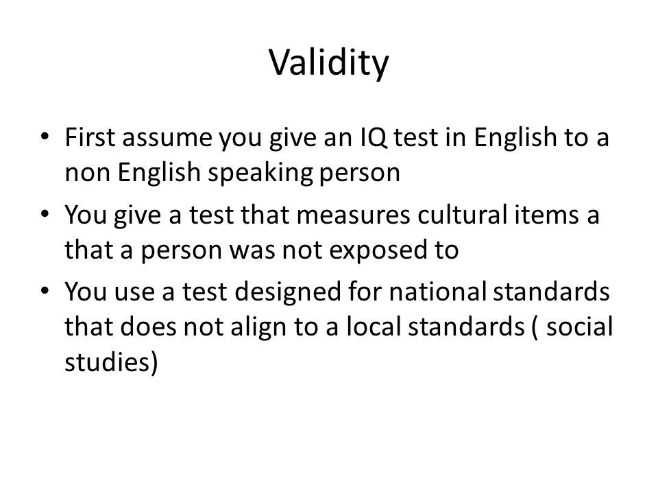Validity First assume you give an IQ test in English to a non English speaking person.