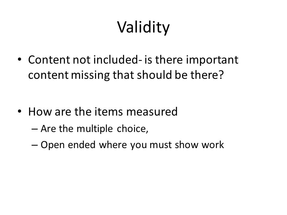 Validity Content not included- is there important content missing that should be there How are the items measured.