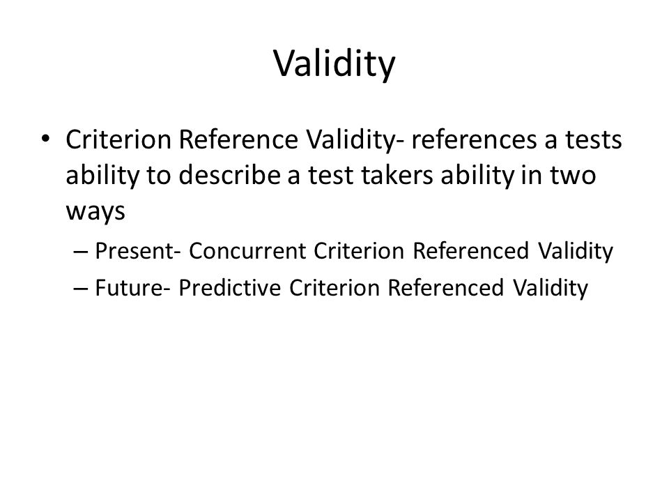 Validity Criterion Reference Validity- references a tests ability to describe a test takers ability in two ways.