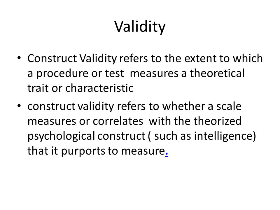 Validity Construct Validity refers to the extent to which a procedure or test measures a theoretical trait or characteristic.