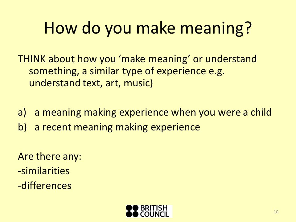 How do you make meaning THINK about how you 'make meaning' or understand something, a similar type of experience e.g. understand text, art, music)