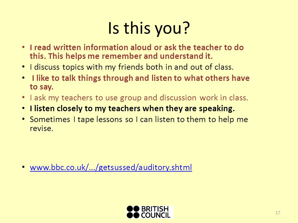 Is this you I read written information aloud or ask the teacher to do this. This helps me remember and understand it.