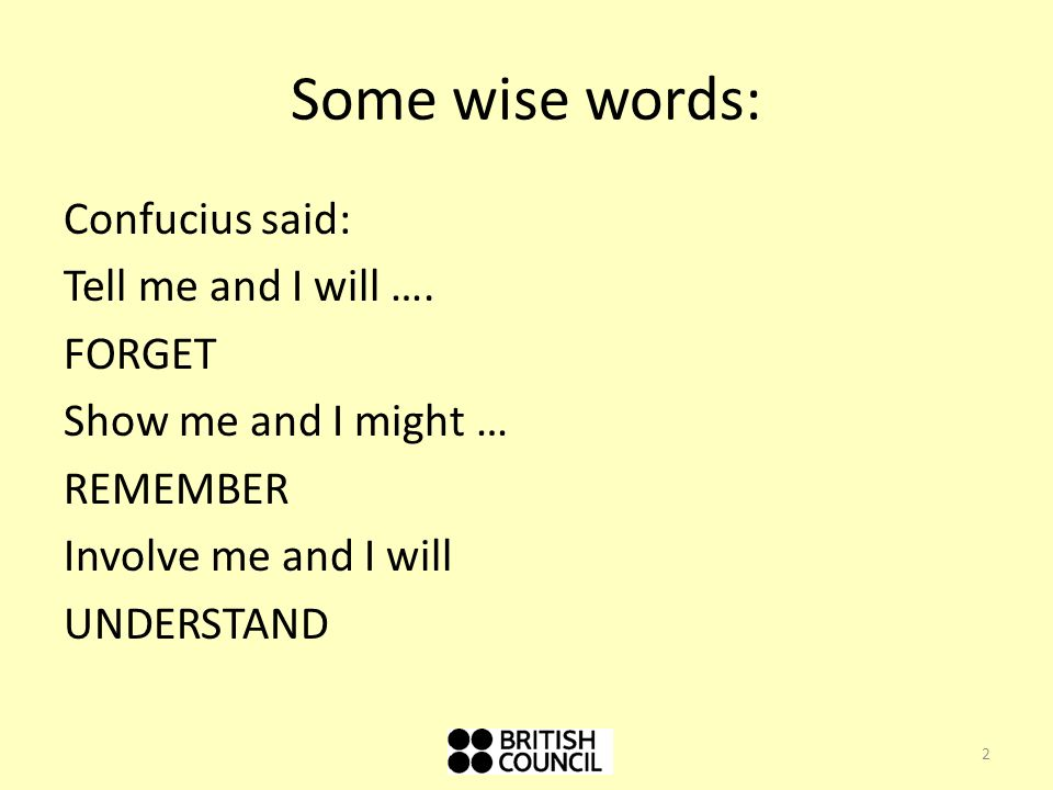 Some wise words: Confucius said: Tell me and I will ….