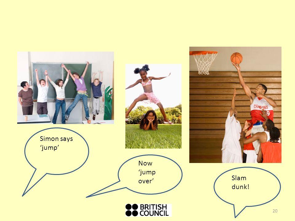 Simon says 'jump' Now 'jump over' Slam dunk!