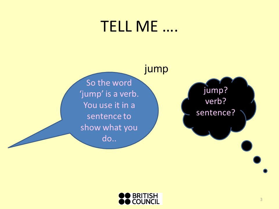TELL ME …. jump. So the word 'jump' is a verb. You use it in a sentence to show what you do.. jump