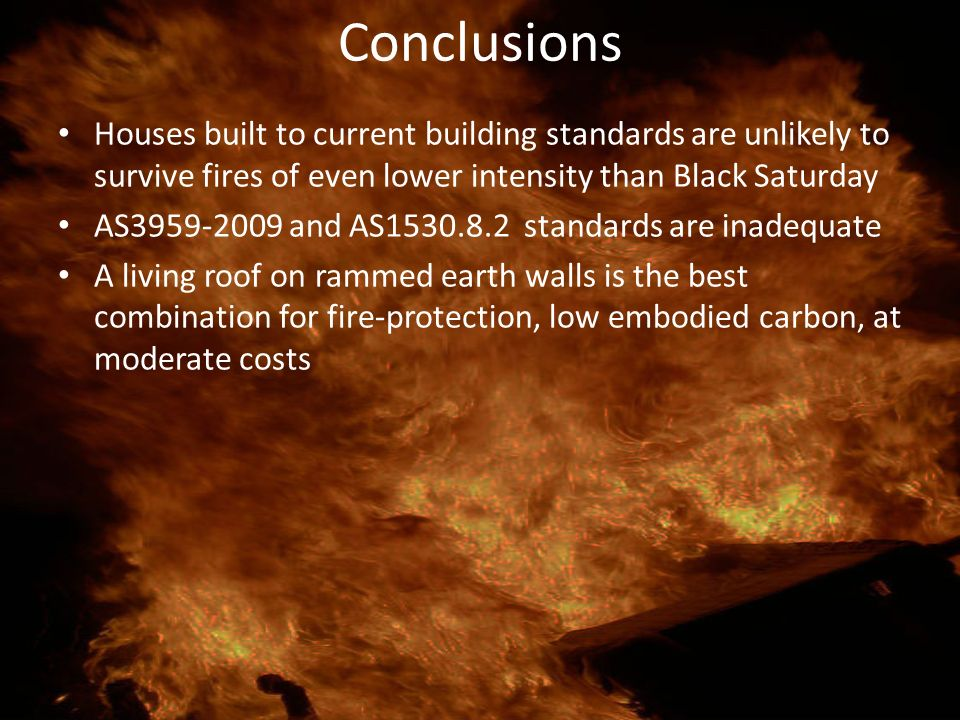 Conclusions Houses built to current building standards are unlikely to survive fires of even lower intensity than Black Saturday.